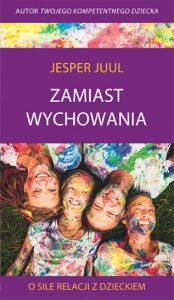 """Juul Jesper - """"Zamiast wychowania. O sile relacji z dzieckiem"""""""